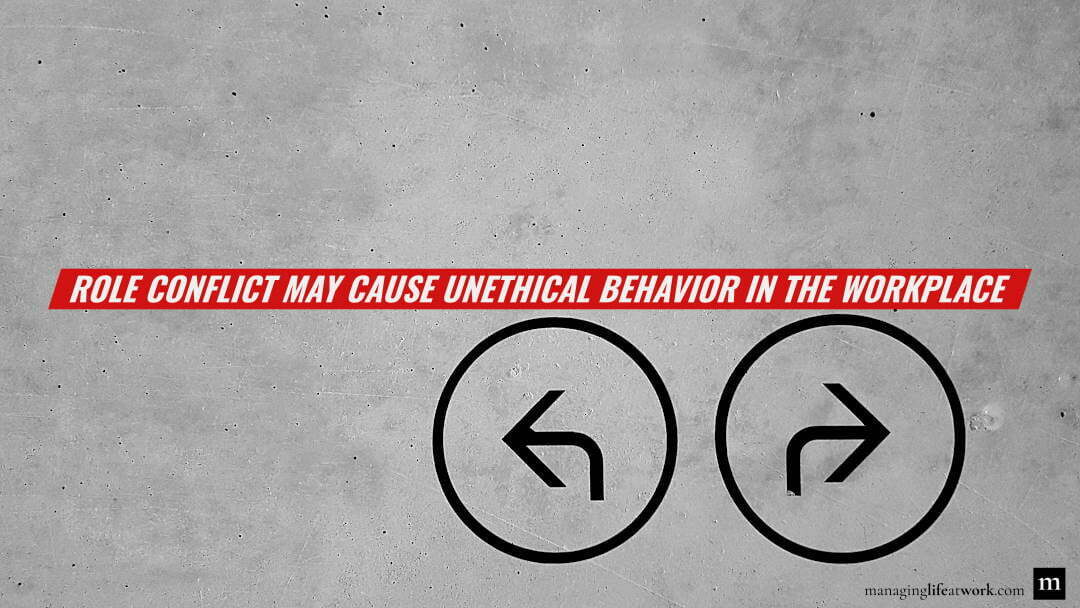 Role conflict may cause unethical behavior in the workplace