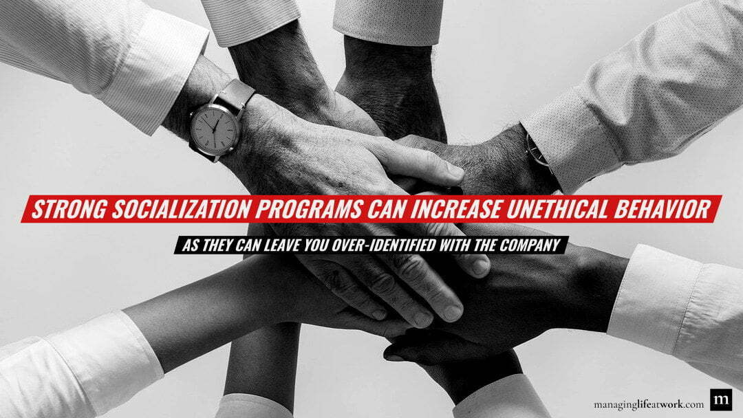 Strong socialization programs can increase unethical behavior as they can leave you over-identified with the company