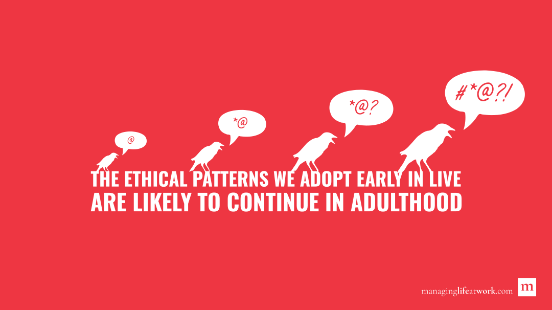 The ethical patterns we adopt early in life are likely to continue in adulthood